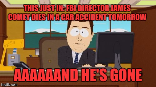 Aaaaand Its Gone Meme | THIS JUST IN: FBI DIRECTOR JAMES COMEY DIES IN A CAR ACCIDENT TOMORROW AAAAAAND HE'S GONE | image tagged in memes,aaaaand its gone | made w/ Imgflip meme maker