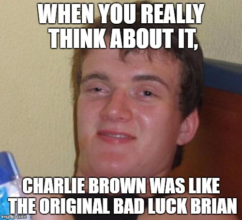 10 Guy Meme | WHEN YOU REALLY THINK ABOUT IT, CHARLIE BROWN WAS LIKE THE ORIGINAL BAD LUCK BRIAN | image tagged in memes,10 guy,charlie brown,bad luck brian | made w/ Imgflip meme maker