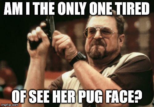 Am I The Only One Around Here Meme | AM I THE ONLY ONE TIRED OF SEE HER PUG FACE? | image tagged in memes,am i the only one around here | made w/ Imgflip meme maker