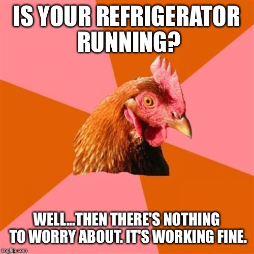 Anti-Joke Chicken | IS YOUR REFRIGERATOR RUNNING? WELL...THEN THERE'S NOTHING TO WORRY ABOUT. IT'S WORKING FINE. | image tagged in anti-joke chicken | made w/ Imgflip meme maker