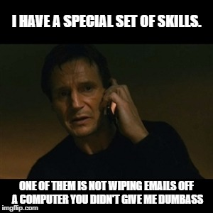 Liam Neeson Taken Meme | I HAVE A SPECIAL SET OF SKILLS. ONE OF THEM IS NOT WIPING EMAILS OFF A COMPUTER YOU DIDN'T GIVE ME DUMBASS | image tagged in memes,liam neeson taken | made w/ Imgflip meme maker