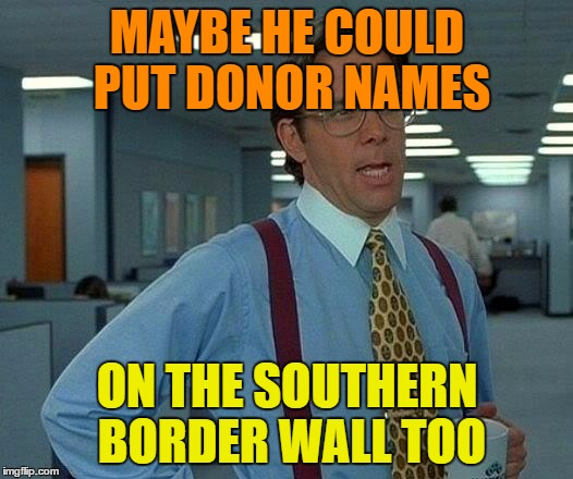 That Would Be Great Meme | MAYBE HE COULD PUT DONOR NAMES ON THE SOUTHERN BORDER WALL TOO | image tagged in memes,that would be great | made w/ Imgflip meme maker