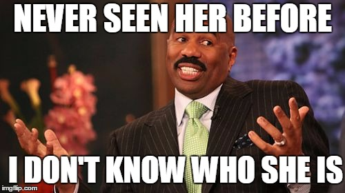 Steve Harvey Meme | I DON'T KNOW WHO SHE IS NEVER SEEN HER BEFORE | image tagged in memes,steve harvey | made w/ Imgflip meme maker