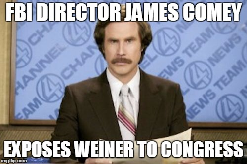 Breaking news now... | FBI DIRECTOR JAMES COMEY EXPOSES WEINER TO CONGRESS | image tagged in memes,ron burgundy | made w/ Imgflip meme maker