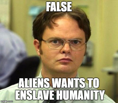 FALSE ALIENS WANTS TO ENSLAVE HUMANITY | made w/ Imgflip meme maker