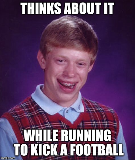 Bad Luck Brian Meme | THINKS ABOUT IT WHILE RUNNING TO KICK A FOOTBALL | image tagged in memes,bad luck brian | made w/ Imgflip meme maker