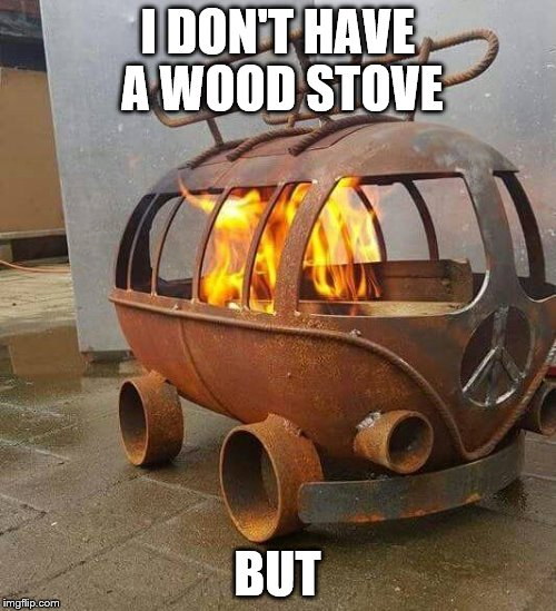 I DON'T HAVE A WOOD STOVE BUT | made w/ Imgflip meme maker