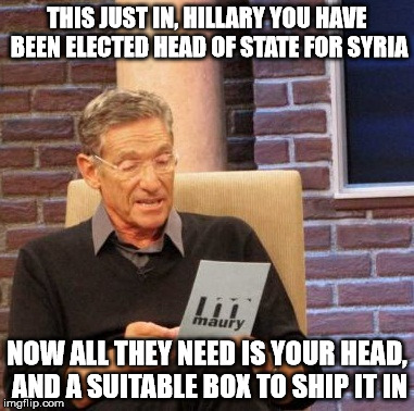 Maury Lie Detector Meme | THIS JUST IN, HILLARY YOU HAVE BEEN ELECTED HEAD OF STATE FOR SYRIA NOW ALL THEY NEED IS YOUR HEAD, AND A SUITABLE BOX TO SHIP IT IN | image tagged in memes,maury lie detector | made w/ Imgflip meme maker
