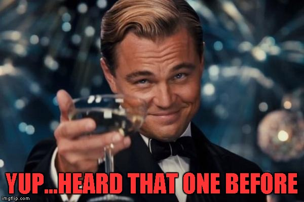Leonardo Dicaprio Cheers Meme | YUP...HEARD THAT ONE BEFORE | image tagged in memes,leonardo dicaprio cheers | made w/ Imgflip meme maker