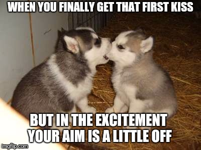 Cute Puppies | WHEN YOU FINALLY GET THAT FIRST KISS BUT IN THE EXCITEMENT YOUR AIM IS A LITTLE OFF | image tagged in memes,cute puppies | made w/ Imgflip meme maker
