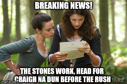 BREAKING NEWS! THE STONES WORK, HEAD FOR CRAIGH NA DUN BEFORE THE RUSH | image tagged in outlandermaniacs | made w/ Imgflip meme maker