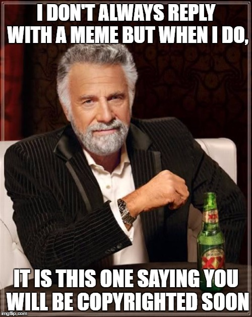 The Most Interesting Man In The World Meme | I DON'T ALWAYS REPLY WITH A MEME BUT WHEN I DO, IT IS THIS ONE SAYING YOU WILL BE COPYRIGHTED SOON | image tagged in memes,the most interesting man in the world | made w/ Imgflip meme maker