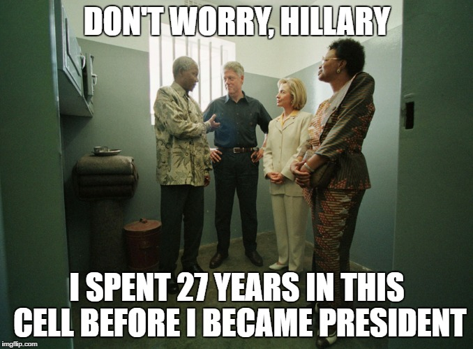 Hillary in jail |  DON'T WORRY, HILLARY; I SPENT 27 YEARS IN THIS CELL BEFORE I BECAME PRESIDENT | image tagged in hillary clinton,bill clinton,nelson mandela,jail,hillary clinton for jail 2016 | made w/ Imgflip meme maker