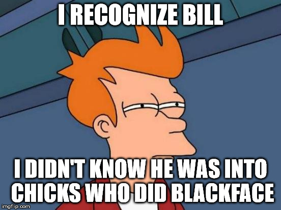Futurama Fry Meme | I RECOGNIZE BILL I DIDN'T KNOW HE WAS INTO CHICKS WHO DID BLACKFACE | image tagged in memes,futurama fry | made w/ Imgflip meme maker