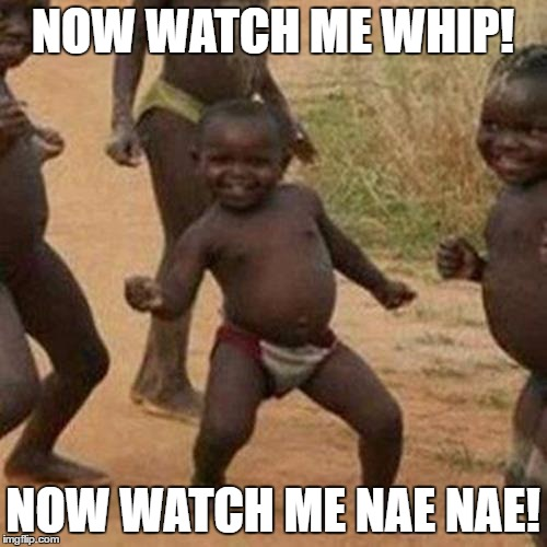 Third World Success Kid |  NOW WATCH ME WHIP! NOW WATCH ME NAE NAE! | image tagged in memes,third world success kid,whip,nae,nae nae,whip and nae nae | made w/ Imgflip meme maker