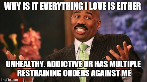 Steve Harvey Meme | WHY IS IT EVERYTHING I LOVE IS EITHER UNHEALTHY. ADDICTIVE OR HAS MULTIPLE RESTRAINING ORDERS AGAINST ME | image tagged in memes,steve harvey | made w/ Imgflip meme maker