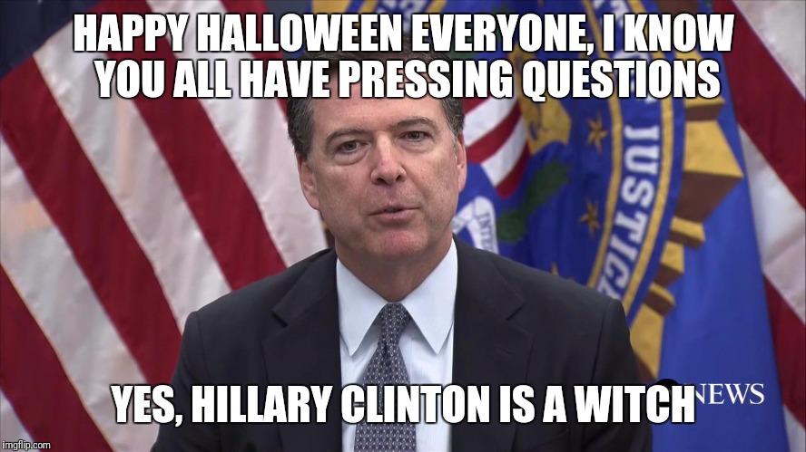 FBI Director James Comey | HAPPY HALLOWEEN EVERYONE, I KNOW YOU ALL HAVE PRESSING QUESTIONS YES, HILLARY CLINTON IS A WITCH | image tagged in fbi director james comey,memes,funny | made w/ Imgflip meme maker