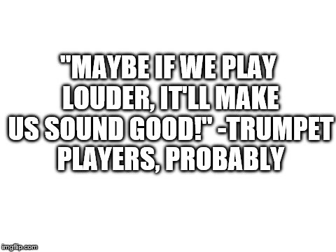 "The sound is unbearable, but the louder it is, the better it sounds! |  ""MAYBE IF WE PLAY LOUDER, IT'LL MAKE US SOUND GOOD!"" -TRUMPET PLAYERS, PROBABLY 
