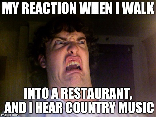 Oh No Meme | MY REACTION WHEN I WALK INTO A RESTAURANT, AND I HEAR COUNTRY MUSIC | image tagged in memes,oh no | made w/ Imgflip meme maker