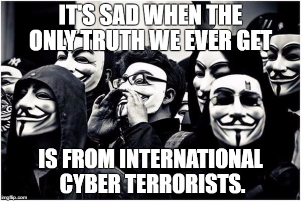 the truth | IT'S SAD WHEN THE ONLY TRUTH WE EVER GET IS FROM INTERNATIONAL CYBER TERRORISTS. | image tagged in anonymous hackers,edward,news | made w/ Imgflip meme maker