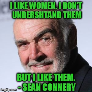 Connery Doeshn't Undershtand Women | I LIKE WOMEN. I DON'T UNDERSHTAND THEM BUT I LIKE THEM. - SEAN CONNERY | image tagged in sean connery head shot,bring it frog,sean connery,women,men and women,no clue | made w/ Imgflip meme maker