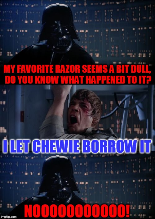 Never Lend a Razor To A Wookiee | MY FAVORITE RAZOR SEEMS A BIT DULL, DO YOU KNOW WHAT HAPPENED TO IT? I LET CHEWIE BORROW IT NOOOOOOOOOOO! | image tagged in vader luke vader,chewie,chewbacca,razor,a bit dull,congrats juicy | made w/ Imgflip meme maker