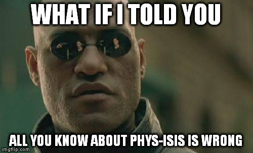 Matrix Morpheus Meme | WHAT IF I TOLD YOU ALL YOU KNOW ABOUT PHYS-ISIS IS WRONG | image tagged in memes,matrix morpheus | made w/ Imgflip meme maker