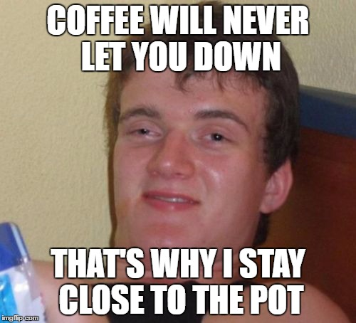 10 Guy Meme | COFFEE WILL NEVER LET YOU DOWN THAT'S WHY I STAY CLOSE TO THE POT | image tagged in memes,10 guy | made w/ Imgflip meme maker