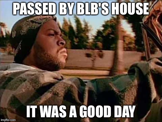 PASSED BY BLB'S HOUSE IT WAS A GOOD DAY | made w/ Imgflip meme maker