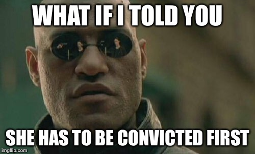 Matrix Morpheus Meme | WHAT IF I TOLD YOU SHE HAS TO BE CONVICTED FIRST | image tagged in memes,matrix morpheus | made w/ Imgflip meme maker