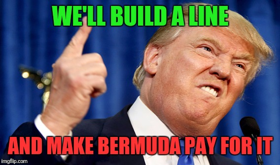 WE'LL BUILD A LINE AND MAKE BERMUDA PAY FOR IT | made w/ Imgflip meme maker