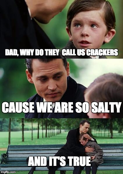 Finding Neverland Meme | DAD, WHY DO THEY  CALL US CRACKERS CAUSE WE ARE SO SALTY AND IT'S TRUE | image tagged in memes,finding neverland | made w/ Imgflip meme maker