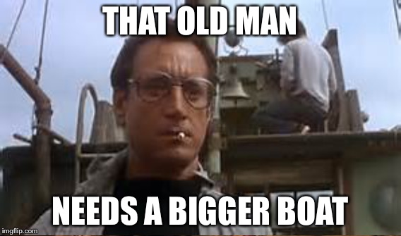 THAT OLD MAN NEEDS A BIGGER BOAT | made w/ Imgflip meme maker