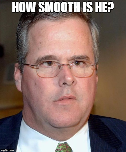 Slow Jeb | HOW SMOOTH IS HE? | image tagged in slow jeb | made w/ Imgflip meme maker