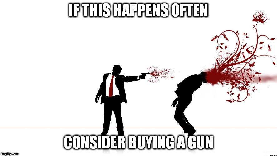 IF THIS HAPPENS OFTEN CONSIDER BUYING A GUN | made w/ Imgflip meme maker
