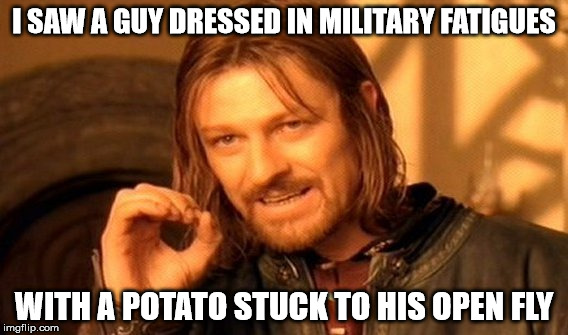 One Does Not Simply Meme | I SAW A GUY DRESSED IN MILITARY FATIGUES WITH A POTATO STUCK TO HIS OPEN FLY | image tagged in memes,one does not simply | made w/ Imgflip meme maker