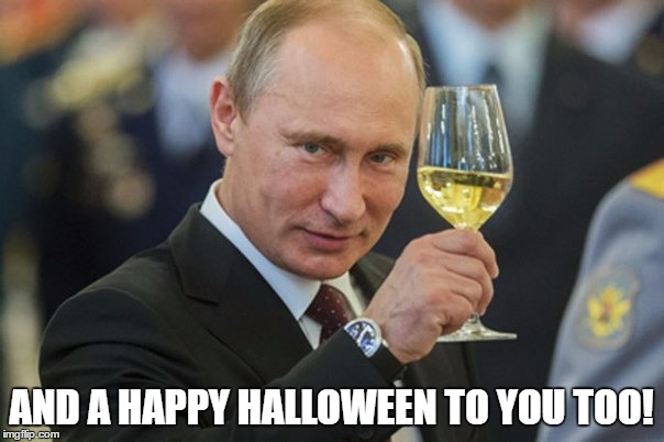 Putin Cheers | AND A HAPPY HALLOWEEN TO YOU TOO! | image tagged in putin cheers | made w/ Imgflip meme maker