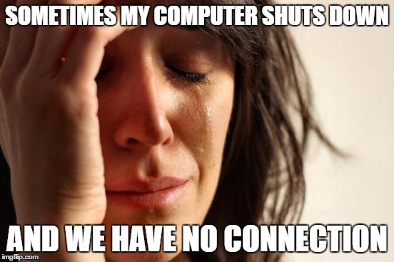 First World Problems Meme | SOMETIMES MY COMPUTER SHUTS DOWN AND WE HAVE NO CONNECTION | image tagged in memes,first world problems | made w/ Imgflip meme maker