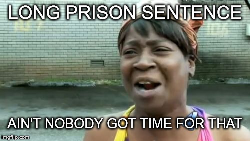 Aint Nobody Got Time For That Meme | LONG PRISON SENTENCE AIN'T NOBODY GOT TIME FOR THAT | image tagged in memes,aint nobody got time for that | made w/ Imgflip meme maker