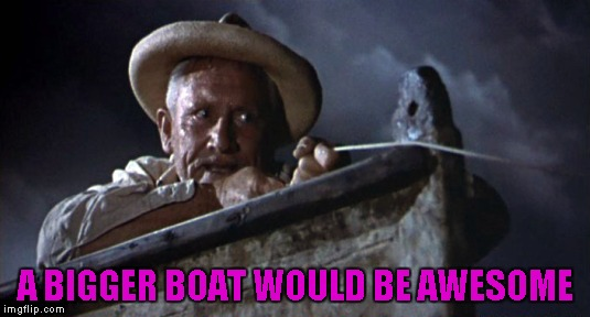 A BIGGER BOAT WOULD BE AWESOME | made w/ Imgflip meme maker