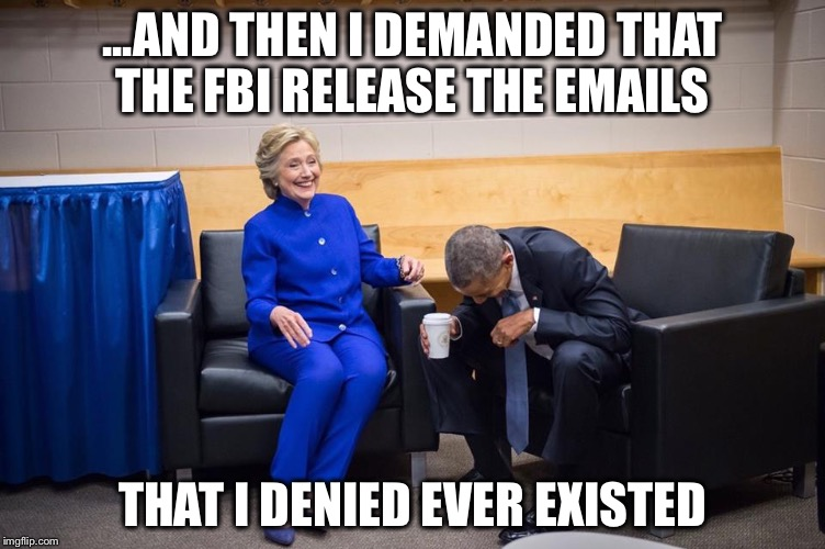 Hillary could just as easily release those emails if she wanted to | ...AND THEN I DEMANDED THAT THE FBI RELEASE THE EMAILS THAT I DENIED EVER EXISTED | image tagged in hillary obama laugh,fbi,email scandal | made w/ Imgflip meme maker