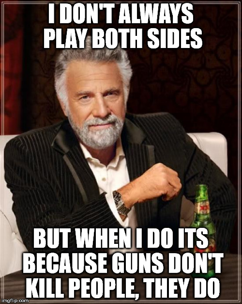 The Most Interesting Man In The World Meme | I DON'T ALWAYS PLAY BOTH SIDES BUT WHEN I DO ITS BECAUSE GUNS DON'T KILL PEOPLE, THEY DO | image tagged in memes,the most interesting man in the world | made w/ Imgflip meme maker