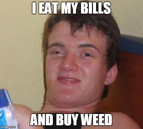 10 Guy Meme | I EAT MY BILLS AND BUY WEED | image tagged in memes,10 guy | made w/ Imgflip meme maker