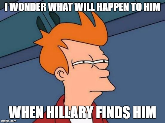 Futurama Fry Meme | I WONDER WHAT WILL HAPPEN TO HIM WHEN HILLARY FINDS HIM | image tagged in memes,futurama fry | made w/ Imgflip meme maker