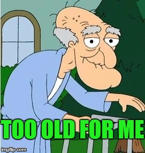 perve | TOO OLD FOR ME | image tagged in perve | made w/ Imgflip meme maker