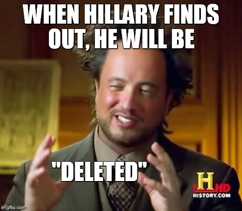 "Ancient Aliens Meme | WHEN HILLARY FINDS OUT, HE WILL BE ""DELETED"" 