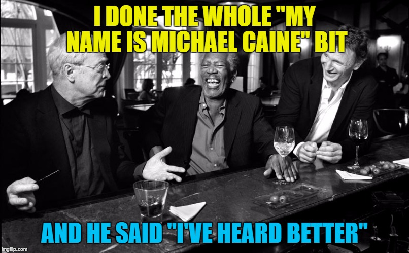 "Can you do an impression of yourself? | I DONE THE WHOLE ""MY NAME IS MICHAEL CAINE"" BIT AND HE SAID ""I'VE HEARD BETTER"" 