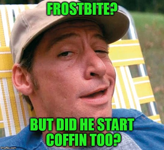 FROSTBITE? BUT DID HE START COFFIN TOO? | made w/ Imgflip meme maker