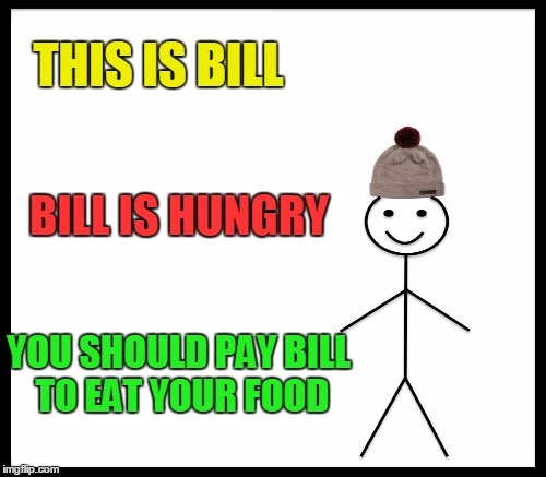 THIS IS BILL BILL IS HUNGRY YOU SHOULD PAY BILL TO EAT YOUR FOOD | made w/ Imgflip meme maker