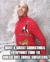 Christmas Sweater | HAVE A GREAT CHRISTMAS EVERYONE! TIME TO BREAK OUT THOSE SWEATERS | image tagged in christmas sweater | made w/ Imgflip meme maker